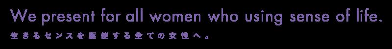 We present for all women who using sense of life.生きるセンスを駆使する全ての女性へ。